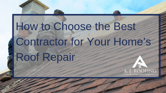How To Choose The Best Contractor for Your Home's Repair - A.J. Roofing & Construction