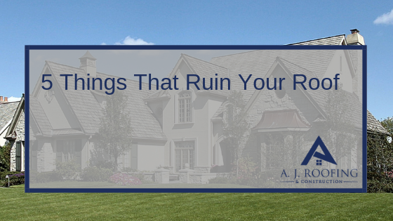5 Things That Ruin Your Roof - A.J. Roofing & Construction
