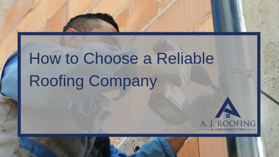 How To Choose A Reliable Roofing Company - A.J. Roofing & Construction