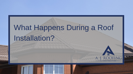 What Happens During A Roof Installation - A.J. Roofing & Construction