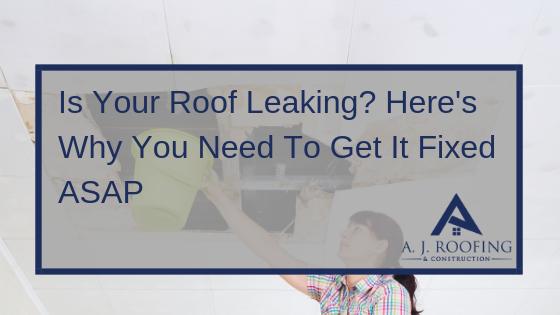 IS Your Roof Leaking - A.J. Roofing & Construction