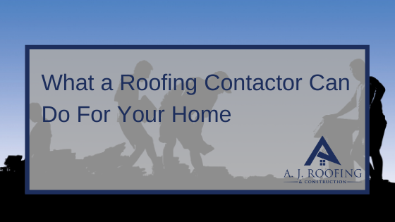 What Can A Roofing Contractor Do For You - A.J. Roofing & Construction